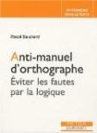 Anti-manuel d'orthographe : Eviter les fautes par la logique