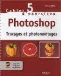 Cahier d'exercices Photoshop : Trucages et photomontages (1Cédérom)