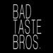 BAD TASTE BROS
